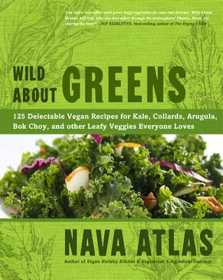 Wild About Greens: 125 Delectable Vegan Recipes for Kale, Collards, Arugula, Bok Choy, and Other Leafy Veggies Everyone Loves - Atlas, Nava