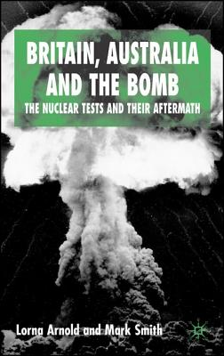 Britain, Australia and the Bomb: The Nuclear Tests and Their Aftermath - Arnold, Lorna, and Smith, Mark