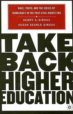 Take Back Higher Education: Race, Youth, and the Crisis of Democracy in the Post-Civil Rights Era - Giroux, Henry A, and Giroux, Susan Searls