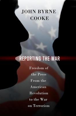 Reporting the War: Freedom of the Press from the American Revolution to the War on Terrorism - Cooke, John Byrne