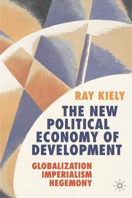 The New Political Economy of Development: Globalization, Imperialism, Hegemony - Kiely, Ray