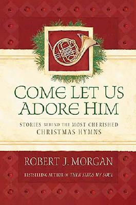 Come Let Us Adore Him: Stories Behind the Most Cherished Christmas Hymns - Morgan, Robert J