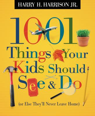 1001 Things Your Kids Should See & Do: (Or Else They'll Never Leave Home) - Harrison, Harry H, Jr.