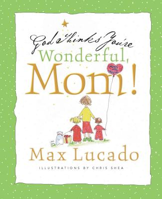 God Thinks You're Wonderful, Mom! - Lucado, Max, and Shea, Chris (Illustrator)