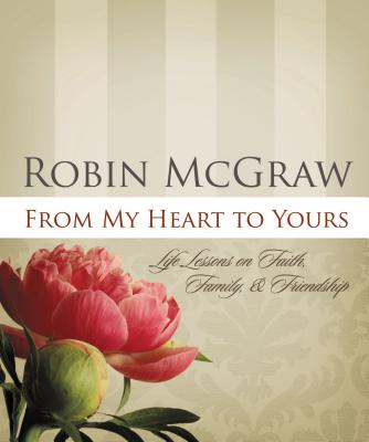 From My Heart to Yours: Life Lessons on Faith, Family, & Friendship - McGraw, Robin