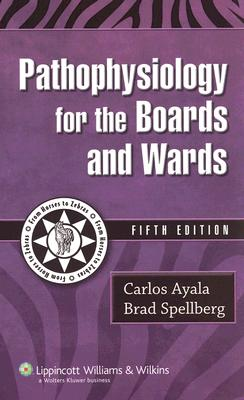 Pathophysiology for the Boards and Wards - Ayala, Carlos, MD, Facs, and Spellberg, Brad, MD
