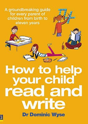 How to Help Your Child Read and Write: A Groundbreaking Guide for Every Parent of Children from Birth to Eleven Years - Wyse, Dominic