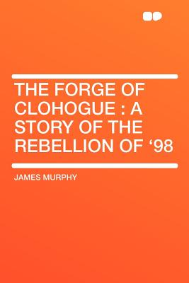 The Forge of Clohogue: A Story of the Rebellion of '98 - Murphy, James