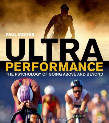 Ultra Performance: The Psychology of Endurance Sports - Moore, Paul