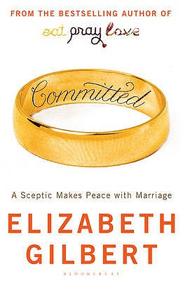 Committed: A Sceptic Makes Peace with Marriage - Gilbert, Elizabeth