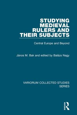 Studying Medieval Rulers and Their Subjects: Central Europe and Beyond - Bak, Janos M.