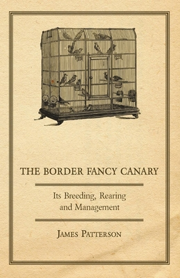 The Border Fancy Canary - Its Breeding, Rearing and Management - Patterson, James