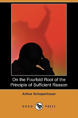 On the Fourfold Root of the Principle of Sufficient Reason (Dodo Press) - Schopenhauer, Arthur, and Frauenstadt, Julius (Editor), and Hillebrand, Mme Karl (Translated by)