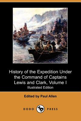 History of the Expedition Under the Command of Captains Lewis and Clark, to the Sources of the Missouri, Thence Across the Rocky Mountains and Down Th - Allen, Paul (Editor), and Jefferson, Thomas (Introduction by)