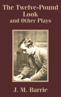 The Twelve-Pound Look and Other Plays - Barrie, James Matthew
