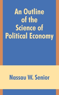 An Outline of the Science of Political Economy - Senior, Nassau W