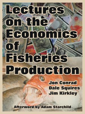 Lectures on the Economics of Fisheries Production - Conrad, Jon, and Squires, Dale, and Kirkley, Jim