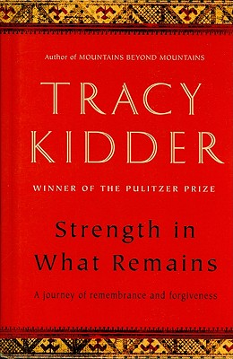 Strength in What Remains: A Journey of Remembrance and Forgiveness - Kidder, Tracy