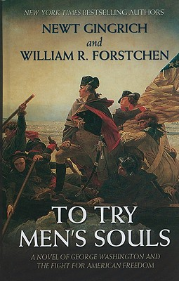 To Try Men's Souls: A Novel of George Washington and the Fight for American Freedom - Gingrich, Newt, Dr., and Forstchen, William R, Dr., Ph.D., and Hanser, Albert S (Editor)