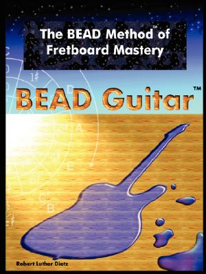 The Bead Method of Fretboard Mastery - Dietz, Robert Luther