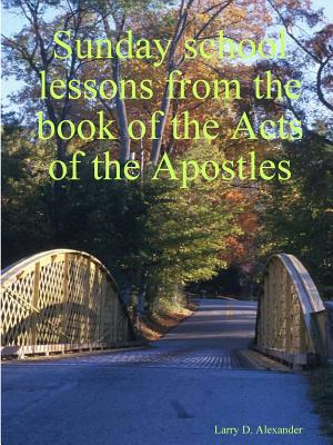 Sunday School Lessons from the Book of the Acts of the Apostles - Alexander, Larry D