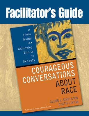 Facilitator's Guide to Courageous Conversations about Race: A Field Guide for Achieving Equity in Schools - Singleton, Glenn E, and Linton, Curtis, and Ladson-Billings, Gloria (Foreword by)