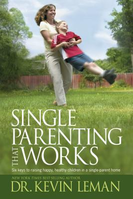 Single Parenting That Works: Six Keys to Raising Happy, Healthy Children in a Single-Parent Home - Leman, Kevin, Dr.
