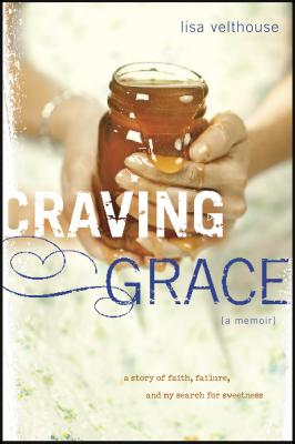 Craving Grace: A Story of Faith, Failure, and My Search for Sweetness - Velthouse, Lisa