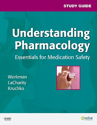 Study Guide for Understanding Pharmacology: Essentials for Medication Safety - Workman, M. Linda, PhD, RN, FAAN, and LaCharity, Linda A., and Kruchko, Susan L.