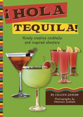 Hola Tequila!: Ninety Creative Cocktails and Inspired Shooters - Graham, Colleen