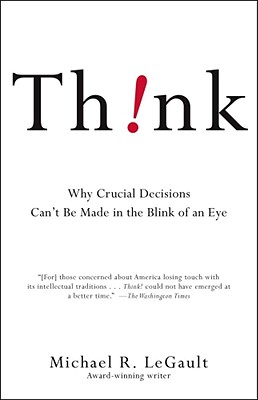 Think!: Why Crucial Decisions Can't Be Made in the Blink of an Eye - Legault, Michael R
