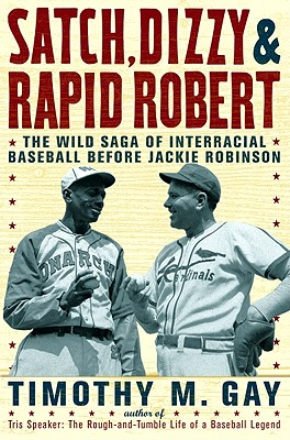 Satch, Dizzy & Rapid Robert: The Wild Saga of Interracial Baseball Before Jackie Robinson - Gay, Timothy M