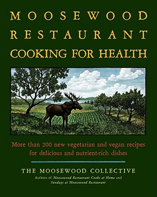 The Moosewood Restaurant Cooking for Health: More Than 200 New Vegetarian and Vegan Recipes for Delicious and Nutrient-Rich Dishes - Moosewood Collective (Creator)