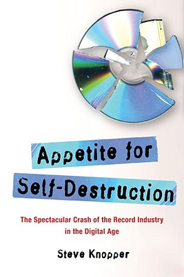 Appetite for Self-Destruction: The Spectacular Crash of the Record Industry in the Digital Age - Knopper, Steve