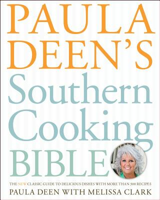 Paula Deen's Southern Cooking Bible: The New Classic Guide to Delicious Dishes with More Than 300 Recipes - Deen, Paula H, and Clark, Melissa