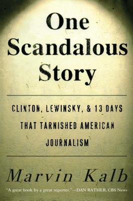 One Scandalous Story: Clinton, Lewinsky, and Thirteen Days That Tarnished American Journalism - Kalb, Marvin