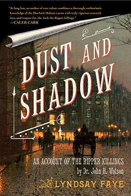 Dust and Shadow: An Account of the Ripper Killings by Dr. John H. Watson - Faye, Lyndsay
