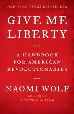 Give Me Liberty: A Handbook for American Revolutionaries - Wolf, Naomi