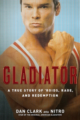 Gladiator: A True Story of 'Roids, Rage, and Redemption - Clark, Dan