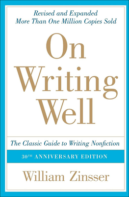 On Writing Well: The Classic Guide to Writing Nonfiction - Zinsser, William