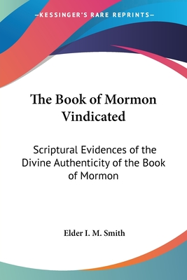 The Book of Mormon Vindicated: Scriptural Evidences of the Divine Authenticity of the Book of Mormon - Smith, Elder I M