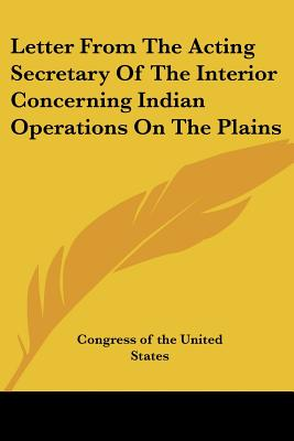 Letter from the Acting Secretary of the Interior Concerning Indian Operations on the Plains - Congress of the United States, Of The United States