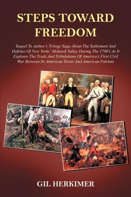 Steps Toward Freedom: Sequel to Author's Trilogy Saga about the Settlement and Defense of New Yorks' Mohawk Valley During the 1700's as It Explores the Trials and Tribulations of America's First Civil War Between Its American Tories and American Patriots - Herkimer, Gil