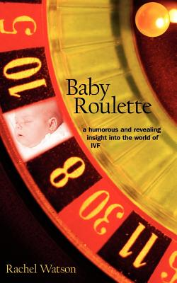 Baby Roulette: A Humorous and Revealing Insight Into the World of Ivf - Watson, Rachel