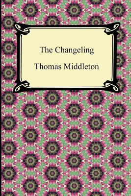 The Changeling - Middleton, Thomas, Professor