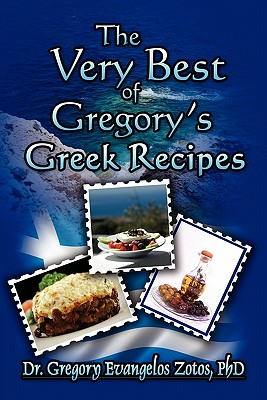 The Very Best of Gregory's Greek Recipes - Zotos, Gregory Evangelos, Dr., PhD