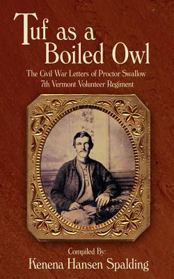 Tuf as a Boiled Owl: The Civil War Letters of Proctor Swallow 7th Vermont Volunteer Regiment - Spalding, Kenena Hansen (Compiled by)
