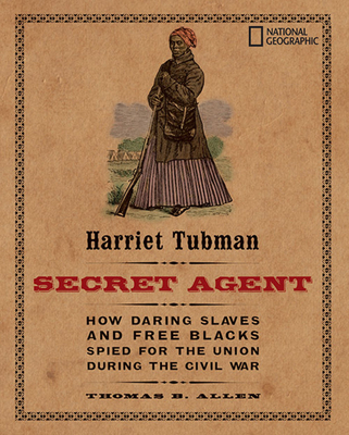 Harriet Tubman, Secret Agent: How Daring Slaves and Free Blacks Spied for the Union During the Civil War - Allen, Thomas B