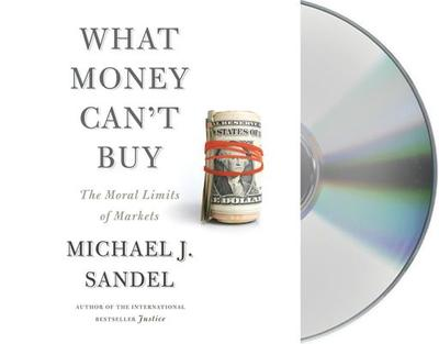 What Money Can't Buy: The Moral Limits of Markets - Sandel, Michael J (Read by)