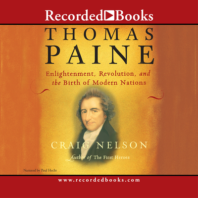 Thomas Paine: Enlightenment, Revolution, and the Birth of the Modern Nations - Nelson, Craig, and Hecht, Paul (Narrator)